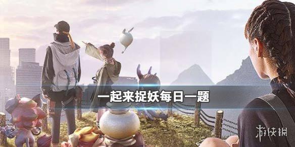 灵石唤醒距离限时减半12月几日开始 一起来捉妖12.3答案