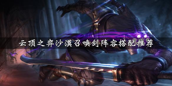 《云顶之弈》沙漠召唤剑阵容搭配推荐 沙漠召唤剑运营技巧分享
