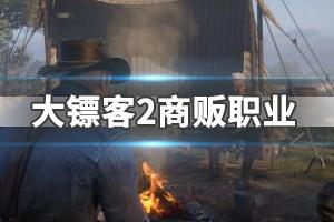《荒野大镖客2》商贩职业怎么玩?商贩攻略视频玩法指南