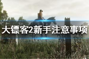 《荒野大镖客2》纯新手攻略 新手玩家注意事项一览