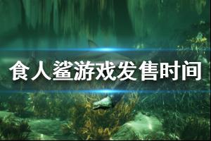 《食人鲨》游戏什么时候出?Maneater游戏发售时间及演示视频