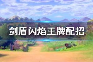 《宝可梦剑盾》闪焰王牌配招技巧分享 闪焰王牌特性怎么样?