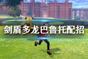《宝可梦剑盾》多龙巴鲁托配招玩法技巧 多龙巴鲁托怎么玩?