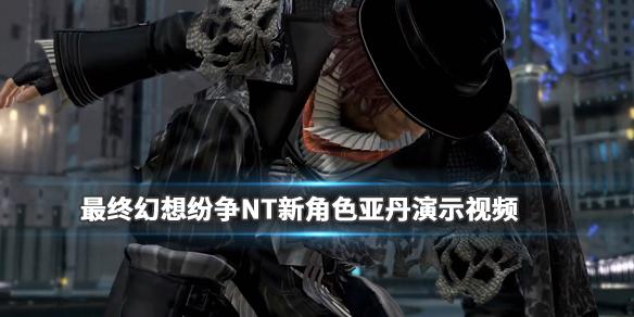 《最终幻想纷争NT》新角色亚丹演示视频 亚丹厉害吗?