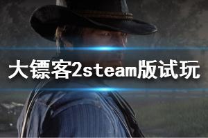 《荒野大镖客2》steam版试玩评测心得 steam版值得买吗?