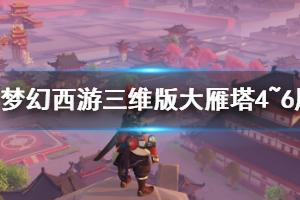 《梦幻西游三维版》大雁塔四到六层攻略 梦幻西游三维版新手攻略