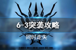 《明日方舟》6-3突袭攻略 6-3突袭打法介绍