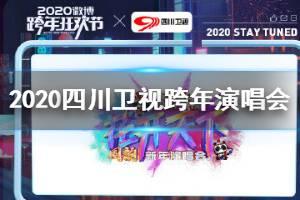 2020四川卫视跨年演唱会节目单完整版 2020四川卫视跨年演唱会明星嘉宾