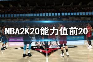 《NBA2K20》能力值前20球员有哪些?能力值前20球员介绍
