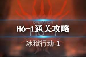 《明日方舟》h6-1冰狱行动怎么打 绝境关卡H6-1打法攻略