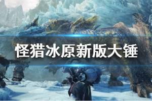 《怪物猎人世界冰原》新版大锤怎么用?新版大锤用法介绍视频
