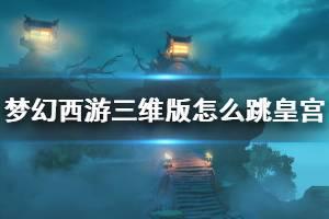 《梦幻西游三维版》怎么跳皇宫 皇宫怎么上到顶上喊话