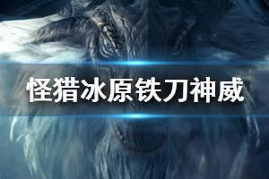 《怪物猎人世界冰原》铁刀神威效果怎么样 铁刀神威属性效果说明