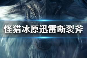 《怪物猎人世界冰原》迅雷断裂斧属性怎么样 迅雷断裂斧属性详解