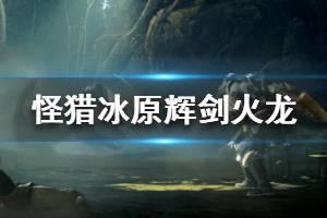 《怪物猎人世界冰原》辉剑火龙属性怎么样 辉剑火龙属性效果介绍