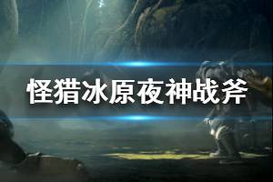 《怪物猎人世界冰原》夜神战斧属性效果介绍 夜神战斧图鉴一览