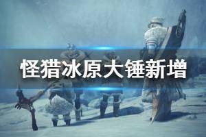 《怪物猎人世界冰原》大锤新增玩法分享 大锤新增了什么