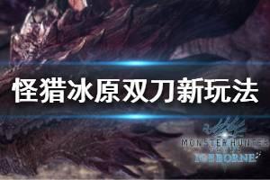 《怪物猎人世界冰原》双刀新增了什么 双刀新玩法介绍
