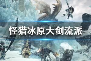 《怪物猎人世界冰原》大剑流派介绍 大剑怎么玩