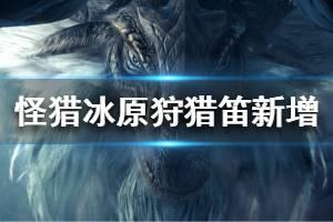 《怪物猎人世界冰原》狩猎笛新增玩法一览 狩猎笛新增哪些