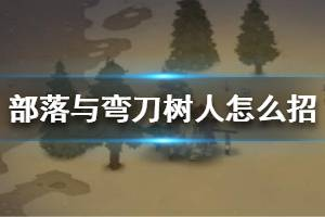 《部落与弯刀》树人怎么招募?树人位置点与属性介绍