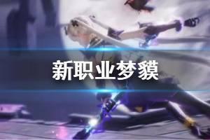 《龙族幻想》新职业梦貘介绍 梦貘技能核心机制背景资料一览