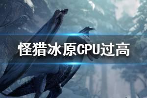 《怪物猎人世界冰原》CPU过高怎么办 CPU过高解决方法一览