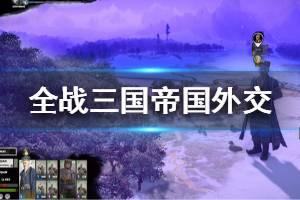 《全面战争三国》1.4版帝国外交功能怎么玩 1.4版帝国外交功能玩法介绍