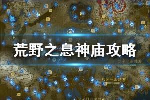 《塞尔达传说:荒野之息》全神庙中文攻略 120神庙位置+全神庙解法