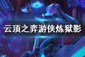 《云顶之弈》游侠炼狱影阵容怎么玩 游侠炼狱影阵容玩法搭配推荐