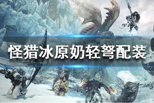 《怪物猎人世界冰原》奶轻弩怎么玩 奶轻弩配装攻略推荐