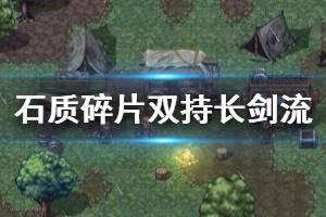《石质碎片》长剑怎么用?双持长剑流试玩视频