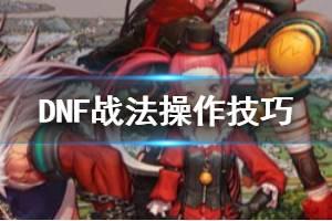 《DNF》战法怎么操作 战法操作技巧手法一览