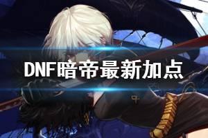 《DNF》暗帝怎么加点 暗帝最新加点一览
