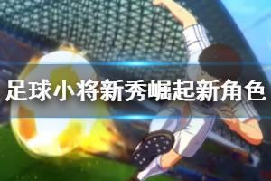 《足球小将新秀崛起》新角色介绍视频 主角演示视频