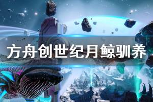 《方舟生存进化》创世纪月鲸用什么驯 创世纪月鲸驯养物品介绍