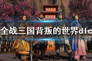 《全面战争三国》最新dlc内容是什么 背叛的世界dlc内容介绍
