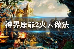 《神界原罪2》火云怎么做 火云做法介绍