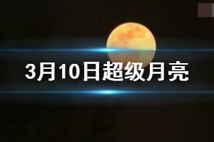 3月10日超级月亮手机拍摄方法 3月10日1点48分超级月亮出现