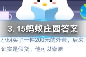3月15日蚂蚁庄园今日答案 小明买了一件200元的外套,后来证实是假货,他可以索赔?