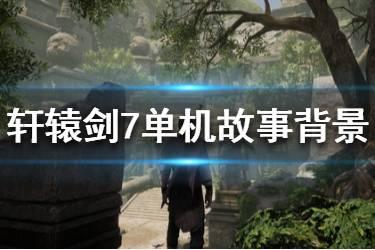 《轩辕剑7》单机什么时候出?单机故事背景简单介绍