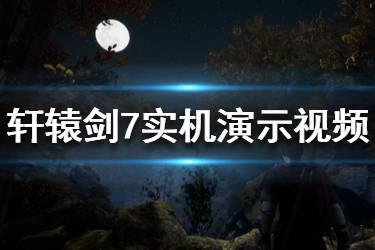 《轩辕剑7》画面效果怎么样?实机演示视频