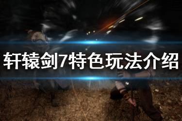 《轩辕剑7》游戏好不好玩?特色玩法介绍