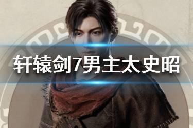 《轩辕剑7》最新消息男主介绍 太史昭资料图鉴