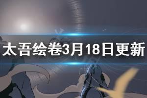 《太吾绘卷》3月18日更新内容一览 3月18日更新了什么