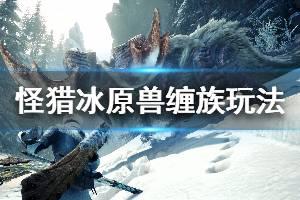 《怪物猎人世界冰原》兽缠族任务怎么做 兽缠族全人物玩法介绍