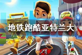 《地铁跑酷》亚特兰大玩法介绍 流行歌手艾丽西娅登场