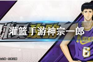 《灌篮高手手游》神宗一郎打法建议 神宗一郎技能潜能阵容搭配
