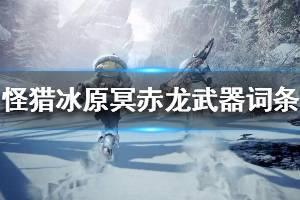 《怪物猎人世界冰原》冥赤龙全武器词条选择推荐 冥赤龙武器选什么词条好