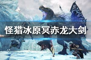 《怪物猎人世界冰原》冥赤龙大剑觉醒思路分享 冥赤龙大剑配装推荐